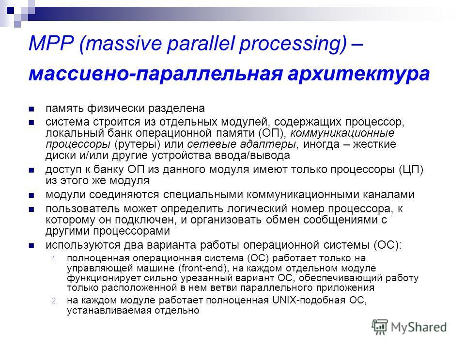 MPP (massive parallel processing) – массивно-параллельная архитектура память физически разделена система строится из отдельных модулей, содержащих процессор, локальный банк операционной памяти (ОП), коммуникационные процессоры (рутеры) или сетевые ад