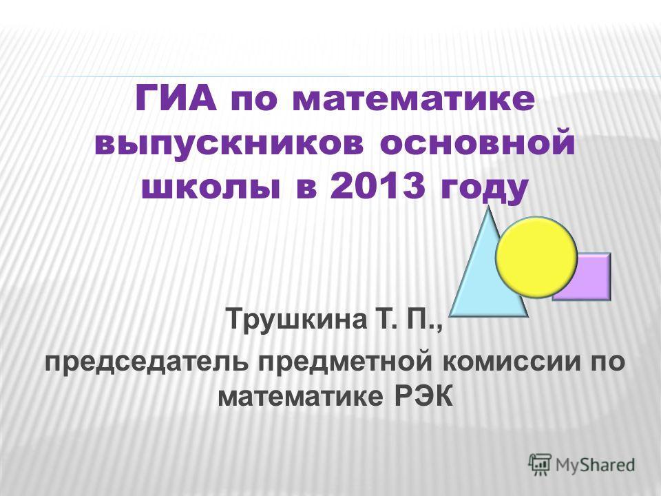 ГИА по математике выпускников основной школы в 2013 году Трушкина Т. П., председатель предметной комиссии по математике РЭК