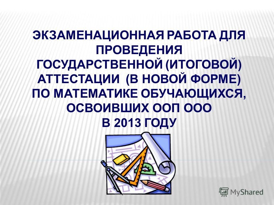 ЭКЗАМЕНАЦИОННАЯ РАБОТА ДЛЯ ПРОВЕДЕНИЯ ГОСУДАРСТВЕННОЙ (ИТОГОВОЙ) АТТЕСТАЦИИ (В НОВОЙ ФОРМЕ) ПО МАТЕМАТИКЕ ОБУЧАЮЩИХСЯ, ОСВОИВШИХ ООП ООО В 2013 ГОДУ