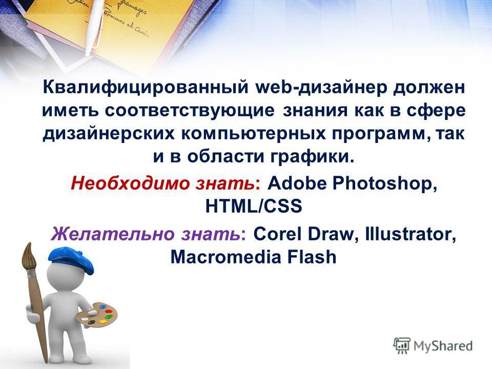 Квалифицированный web-дизайнер должен иметь соответствующие знания как в сфере дизайнерских компьютерных программ, так и в области графики. Необходимо знать: Adobe Photoshop, HTML/СSS Желательно знать: Corel Draw, Illustrator, Macromedia Flash
