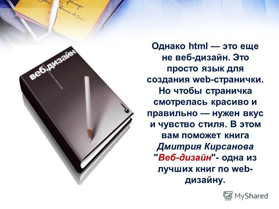 Однако html это еще не веб-дизайн. Это просто язык для создания web-странички. Но чтобы страничка смотрелась красиво и правильно нужен вкус и чувство стиля. В этом вам поможет книга Дмитрия Кирсанова Веб-дизайн- одна из лучших книг по web- дизайну.