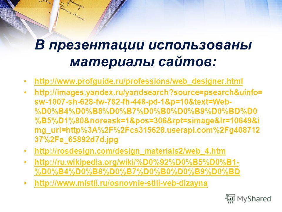 В презентации использованы материалы сайтов: http://www.profguide.ru/professions/web_designer.html http://images.yandex.ru/yandsearch?source=psearch&uinfo= sw-1007-sh-628-fw-782-fh-448-pd-1&p=10&text=Web- %D0%B4%D0%B8%D0%B7%D0%B0%D0%B9%D0%BD%D0 %B5%D