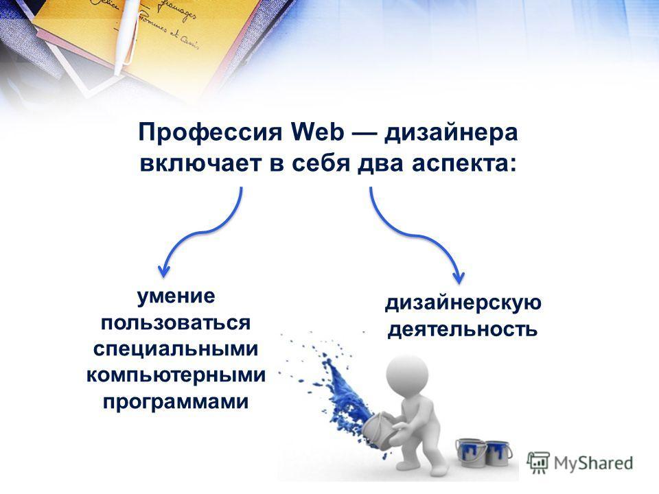 Профессия Web дизайнера включает в себя два аспекта: умение пользоваться специальными компьютерными программами дизайнерскую деятельность