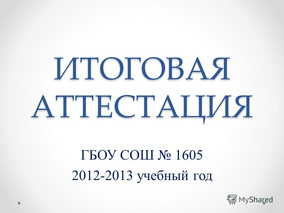 ИТОГОВАЯ АТТЕСТАЦИЯ ГБОУ СОШ 1605 2012-2013 учебный год
