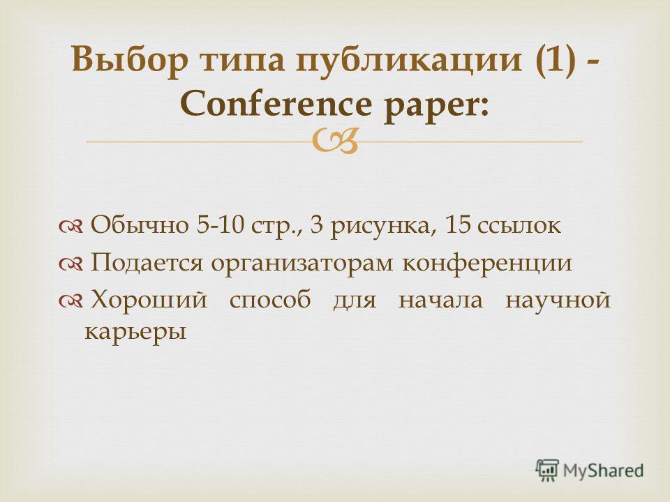 Обычно 5-10 стр., 3 рисунка, 15 ссылок Подается организаторам конференции Хороший способ для начала научной карьеры Выбор типа публикации (1) - Conference paper:
