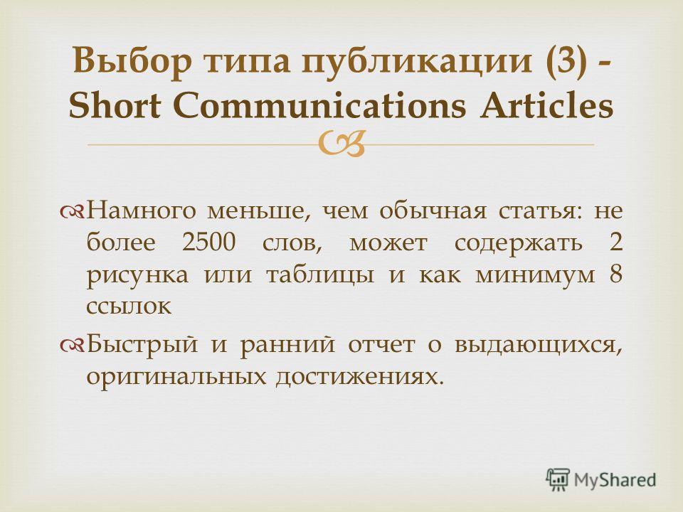 Намного меньше, чем обычная статья: не более 2500 слов, может содержать 2 рисунка или таблицы и как минимум 8 ссылок Быстрый и ранний отчет о выдающихся, оригинальных достижениях. Выбор типа публикации (3) - Short Communications Articles