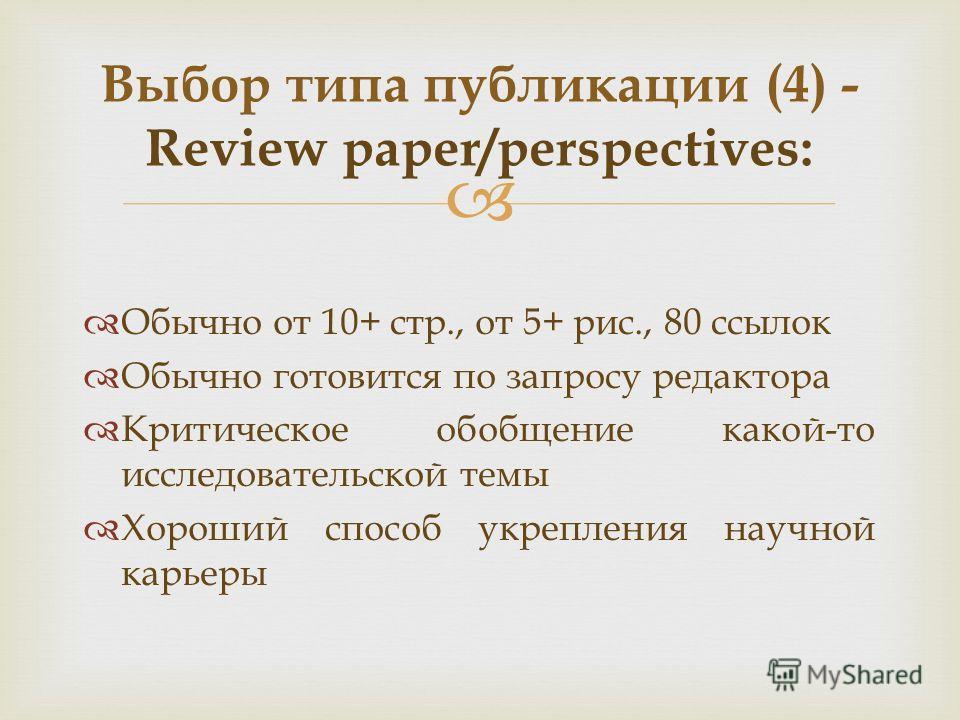 Обычно от 10+ стр., от 5+ рис., 80 ссылок Обычно готовится по запросу редактора Критическое обобщение какой-то исследовательской темы Хороший способ укрепления научной карьеры Выбор типа публикации (4) - Review paper/perspectives: