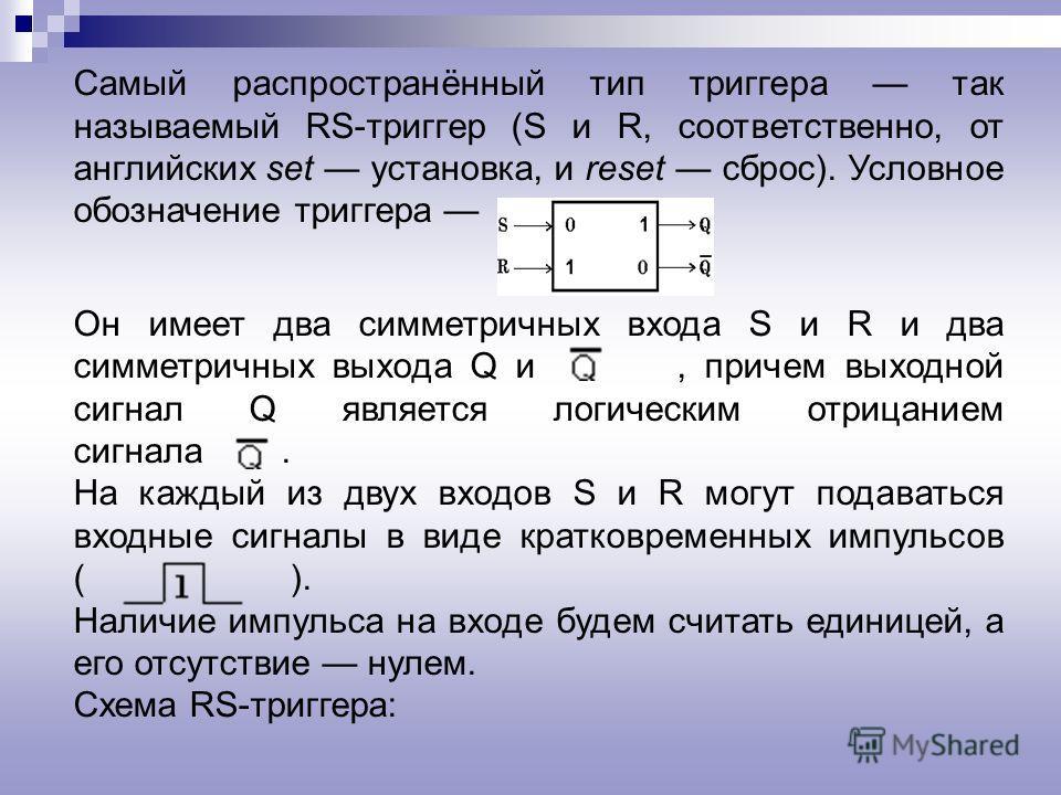 Триггер это электронная схема, широко применяемая в регистрах компьютера для надёжного запоминания одного разряда двоичного кода. Триггер имеет два устойчивых состояния, одно из которых соответствует двоичной единице, а другое двоичному нулю. Термин