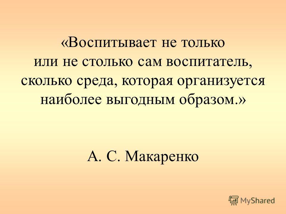 «Воспитывает не только или не столько сам воспитатель, сколько среда, которая организуется наиболее выгодным образом.» А. C. Макаренко