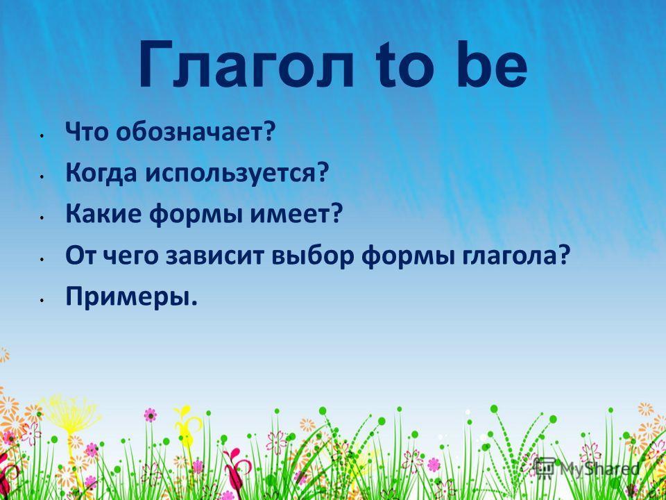 Глагол to be Что обозначает? Когда используется? Какие формы имеет? От чего зависит выбор формы глагола? Примеры.
