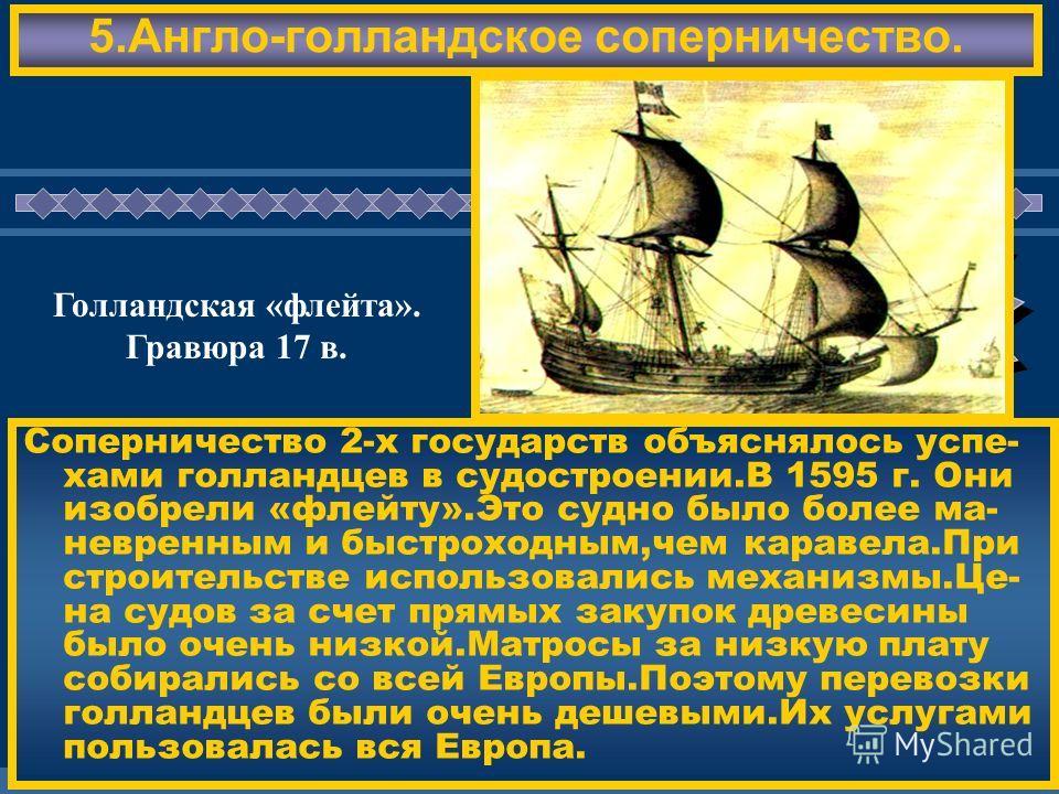 ЖДЕМ ВАС! 5.Англо-голландское соперничество. Соперничество 2-х государств объяснялось успе- хами голландцев в судостроении.В 1595 г. Они изобрели «флейту».Это судно было более ма- невренным и быстроходным,чем каравела.При строительстве использовались