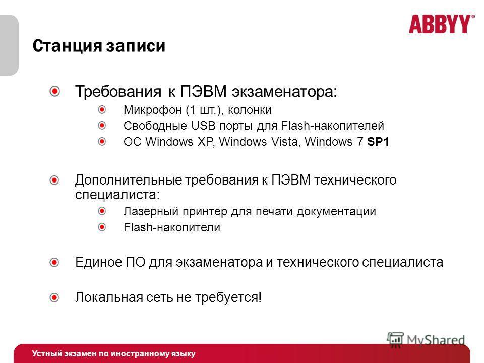 Устный экзамен по иностранному языку Станция записи Требования к ПЭВМ экзаменатора: Микрофон (1 шт.), колонки Свободные USB порты для Flash-накопителей ОС Windows XP, Windows Vista, Windows 7 SP1 Дополнительные требования к ПЭВМ технического специали
