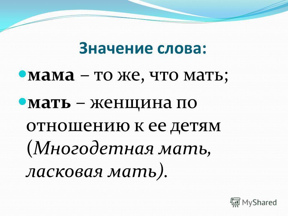 Значение слова: мама – то же, что мать; мать – женщина по отношению к ее детям (Многодетная мать, ласковая мать).