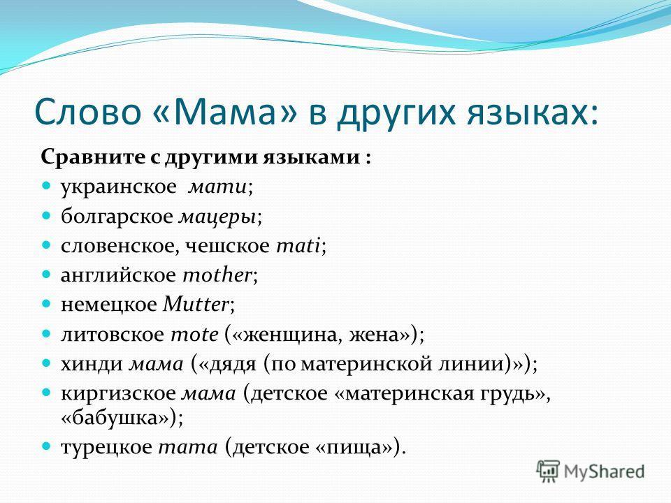 Слово «Мама» в других языках: Сравните с другими языками : украинское мати; болгарское мацеры; словенское, чешское mati; английское mother; немецкое Mutter; литовское mote («женщина, жена»); хинди мама («дядя (по материнской линии)»); киргизское мама