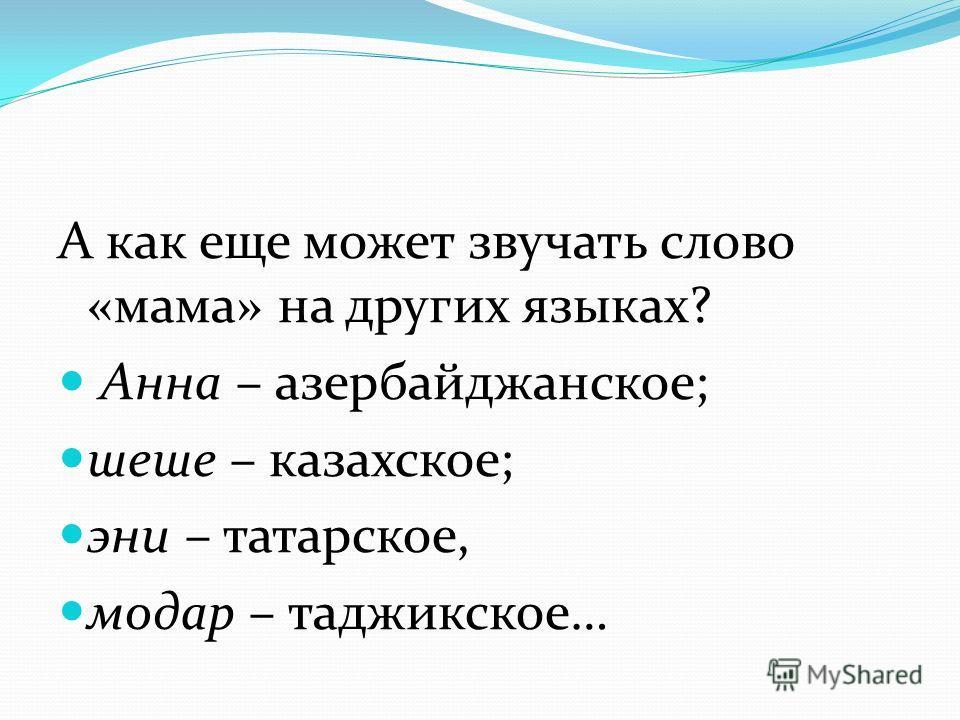 А как еще может звучать слово «мама» на других языках? Анна – азербайджанское; шеше – казахское; эни – татарское, модар – таджикское…