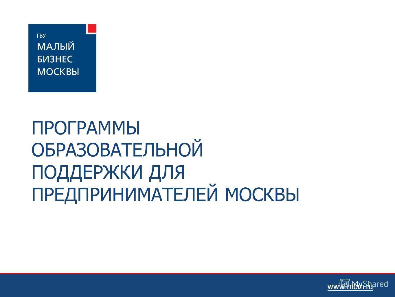 ПРОГРАММЫ ОБРАЗОВАТЕЛЬНОЙ ПОДДЕРЖКИ ДЛЯ ПРЕДПРИНИМАТЕЛЕЙ МОСКВЫ www.mbm.ru