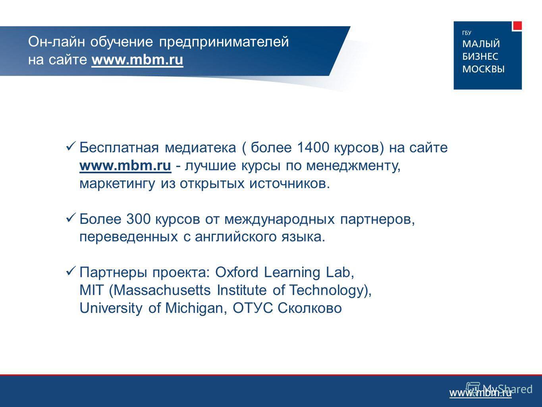 Он-лайн обучение предпринимателей на сайте www.mbm.ru Бесплатная медиатека ( более 1400 курсов) на сайте www.mbm.ru - лучшие курсы по менеджменту, маркетингу из открытых источников. Более 300 курсов от международных партнеров, переведенных с английск
