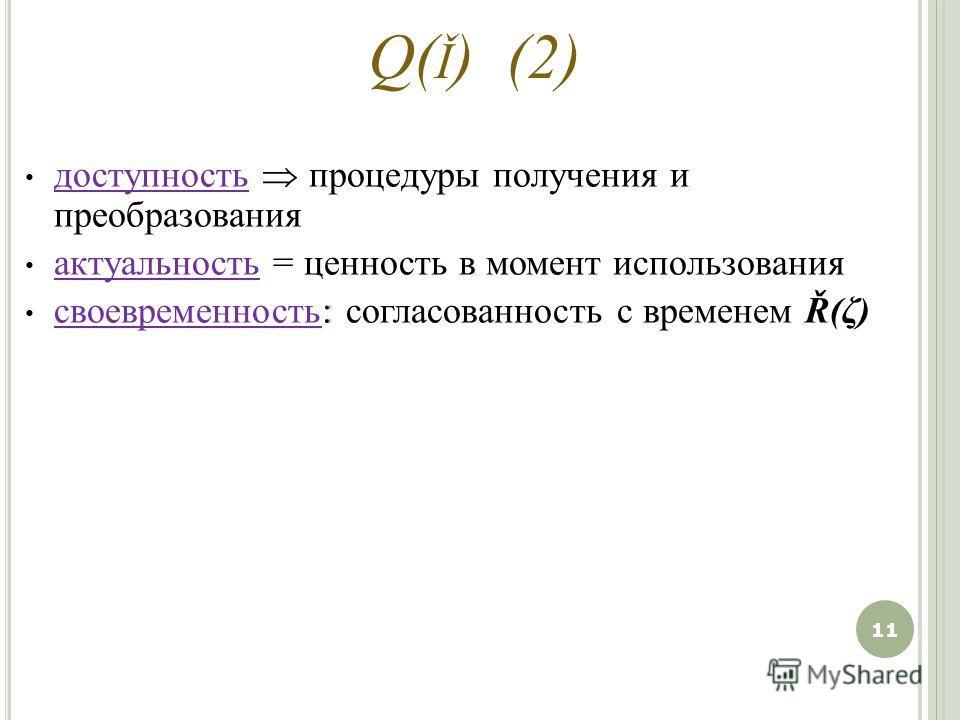 Q( Ǐ ) (2) доступность процедуры получения и преобразования актуальность = ценность в момент использования : своевременность: согласованность с временем Ř(ζ) 11