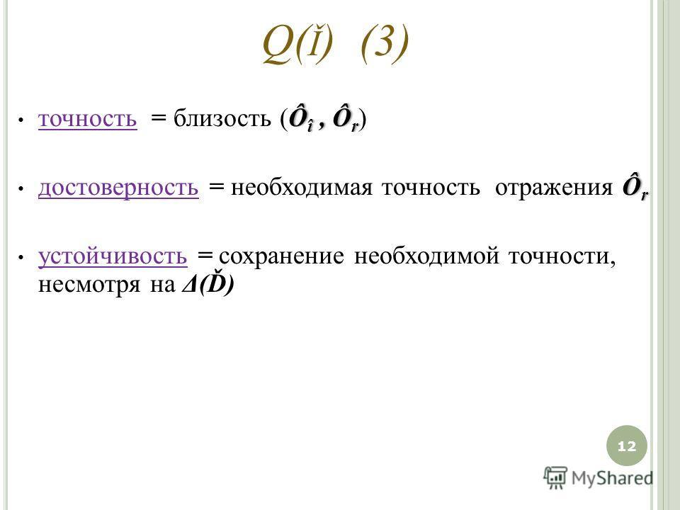 Q( Ǐ ) (3) Ô î, Ô r точность = близость (Ô î, Ô r ) Ô r достоверность = необходимая точность отражения Ô r устойчивость = сохранение необходимой точности, несмотря на Δ(Ď) 12