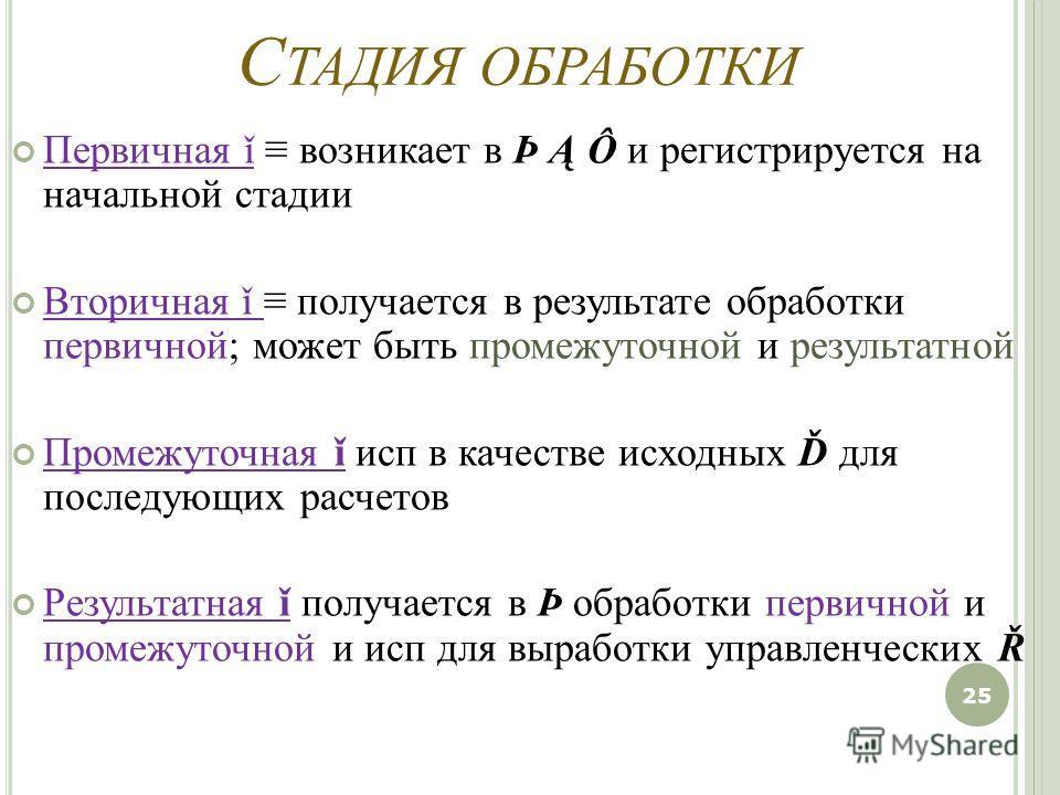 С ТАДИЯ ОБРАБОТКИ Первичная ǐ возникает в Þ Ą Ô и регистрируется на начальной стадии Вторичная ǐ получается в результате обработки первичной; может быть промежуточной и результатной Промежуточная ǐ исп в качестве исходных Ď для последующих расчетов Р