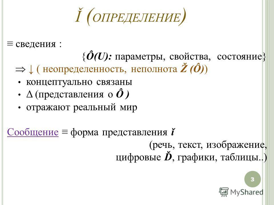 Ǐ ( ОПРЕДЕЛЕНИЕ ) сведения : {Ô(U): параметры, свойства, состояние} ( неопределенность, неполнота Ž (Ô)) концептуально связаны Δ (представления о Ô ) отражают реальный мир Сообщение форма представления ǐ (речь, текст, изображение, цифровые Ď, графики