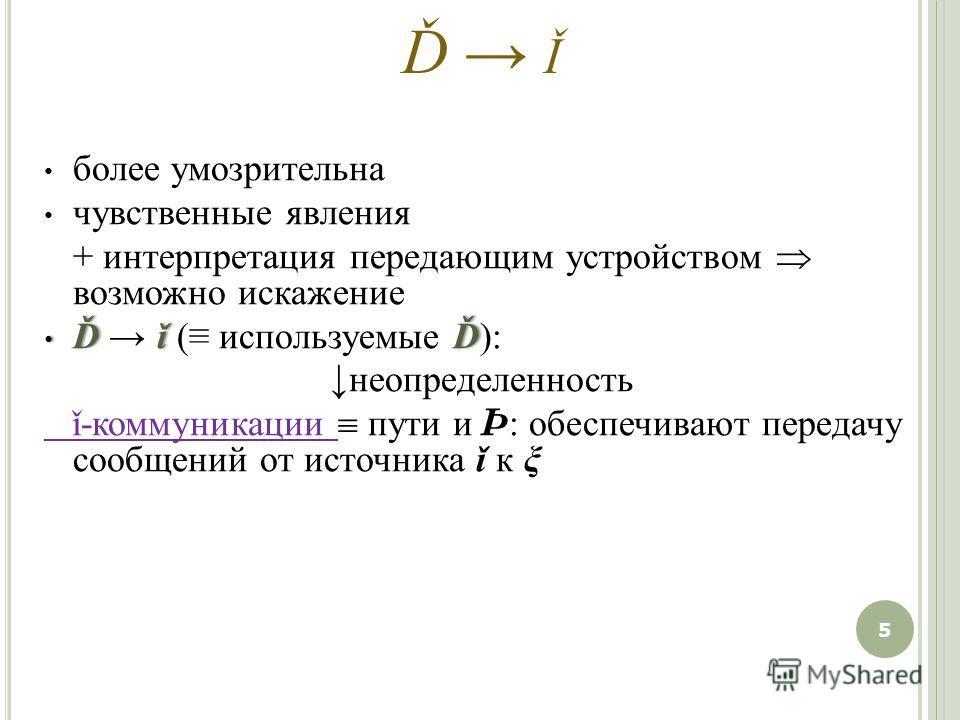 Ď Ǐ более умозрительна чувственные явления + интерпретация передающим устройством возможно искажение Ďǐ Ď Ď ǐ ( используемые Ď): неопределенность ǐ-коммуникации пути и Þ : обеспечивают передачу сообщений от источника ǐ к ξ 5
