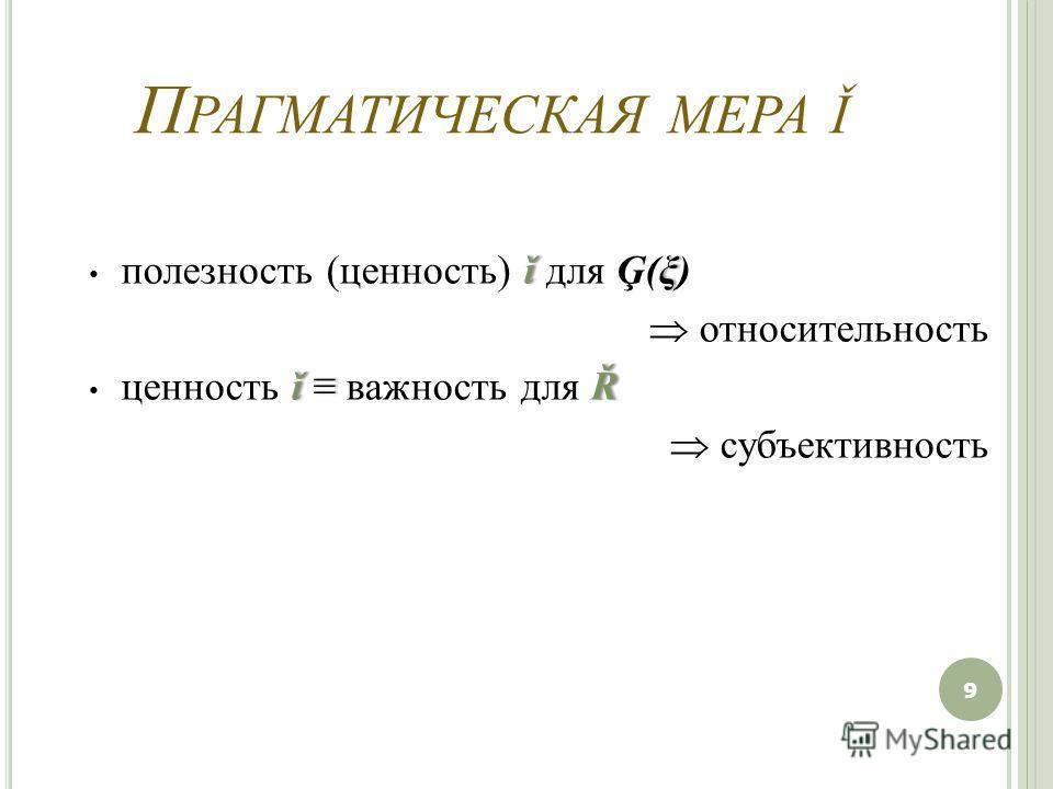 П РАГМАТИЧЕСКАЯ МЕРА Ǐ ǐξ полезность (ценность) ǐ для Ģ(ξ) относительность ǐ Ř ценность ǐ важность для Ř субъективность 9