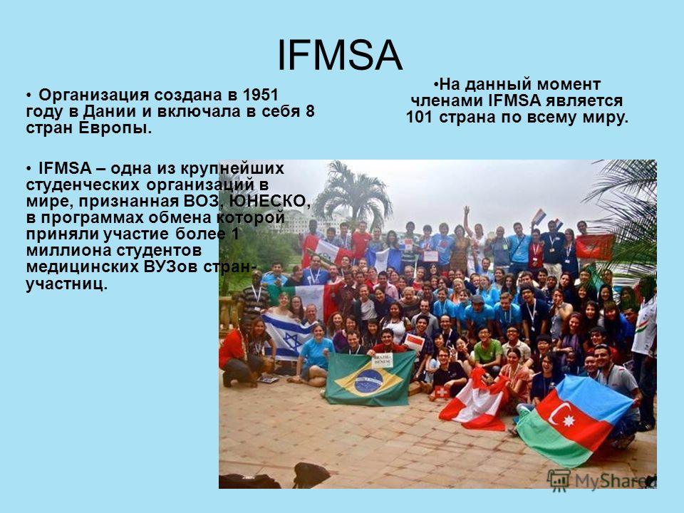 IFMSA Организация создана в 1951 году в Дании и включала в себя 8 стран Европы. IFMSA – одна из крупнейших студенческих организаций в мире, признанная ВОЗ, ЮНЕСКО, в программах обмена которой приняли участие более 1 миллиона студентов медицинских ВУЗ