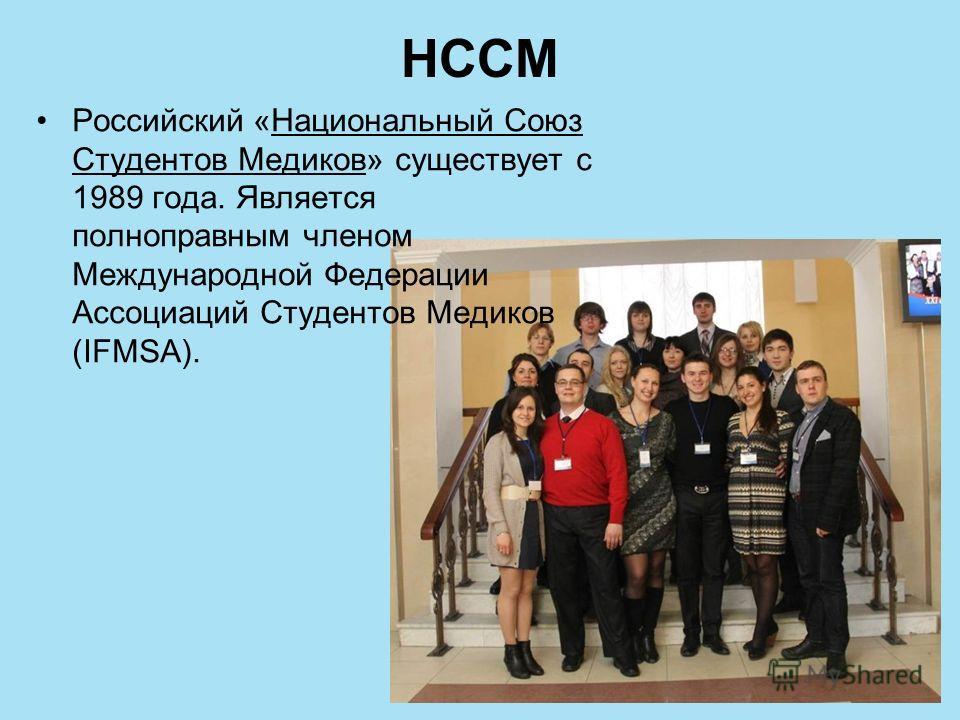 НССМ Российский «Национальный Союз Студентов Медиков» существует с 1989 года. Является полноправным членом Международной Федерации Ассоциаций Студентов Медиков (IFMSA).