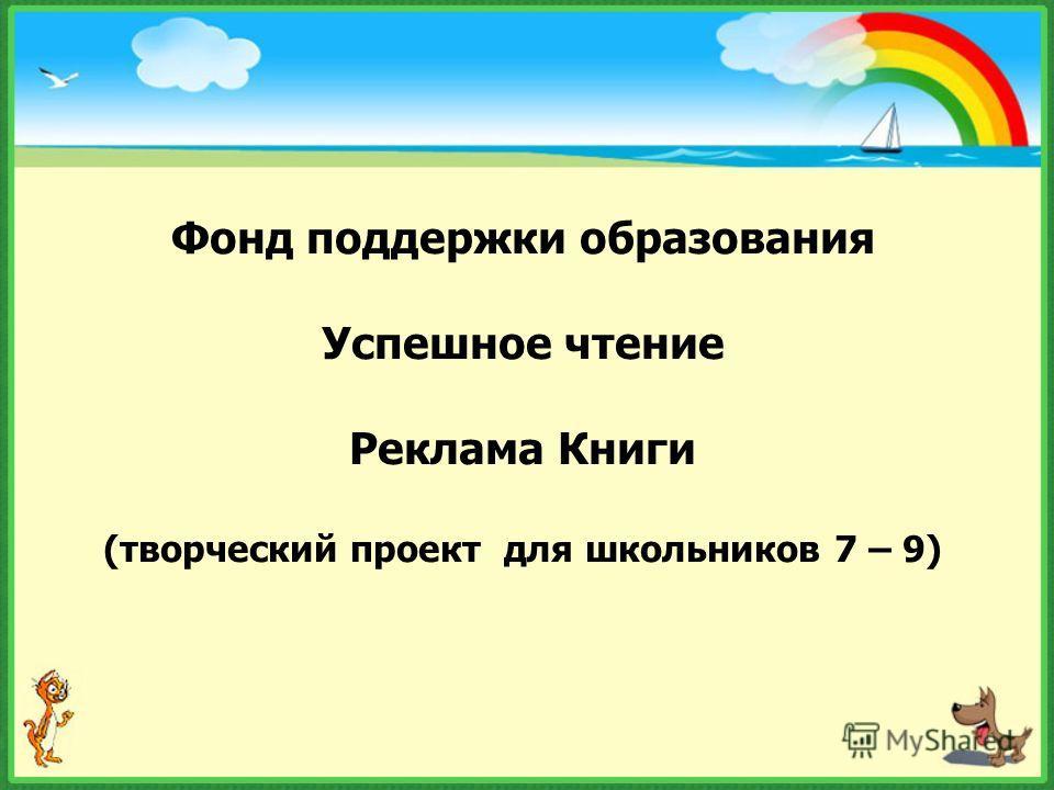 Фонд поддержки образования Успешное чтение Реклама Книги (творческий проект для школьников 7 – 9)