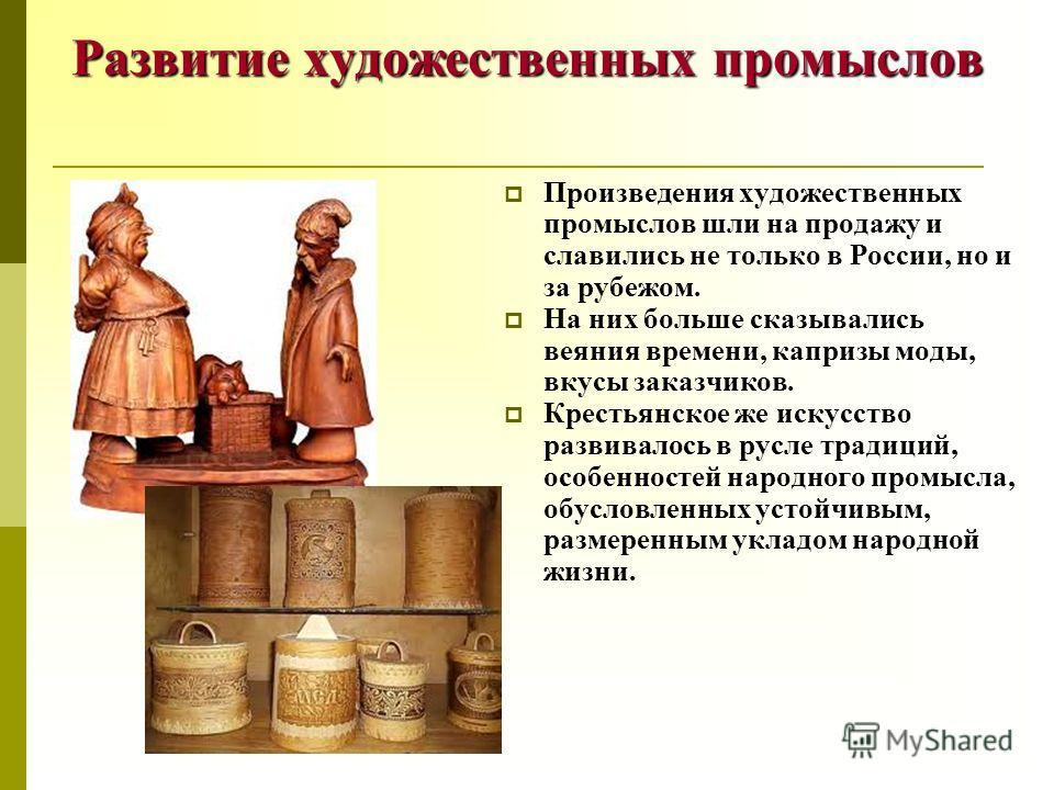 Развитие художественных промыслов Произведения художественных промыслов шли на продажу и славились не только в России, но и за рубежом. На них больше сказывались веяния времени, капризы моды, вкусы заказчиков. Крестьянское же искусство развивалось в
