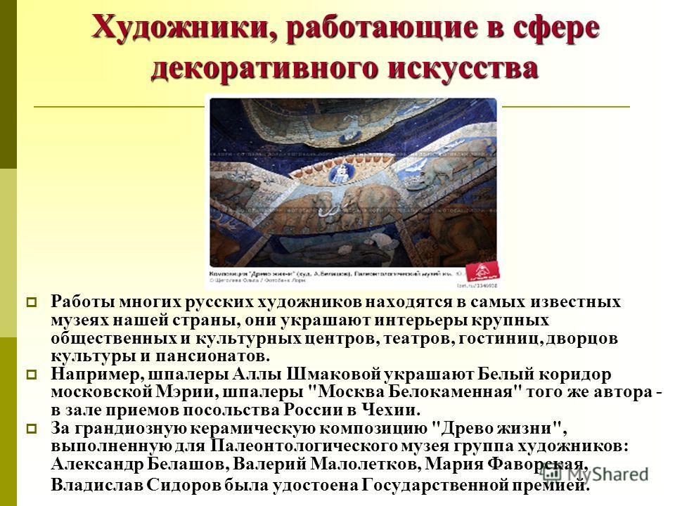Художники, работающие в сфере декоративного искусства Работы многих русских художников находятся в самых известных музеях нашей страны, они украшают интерьеры крупных общественных и культурных центров, театров, гостиниц, дворцов культуры и пансионато