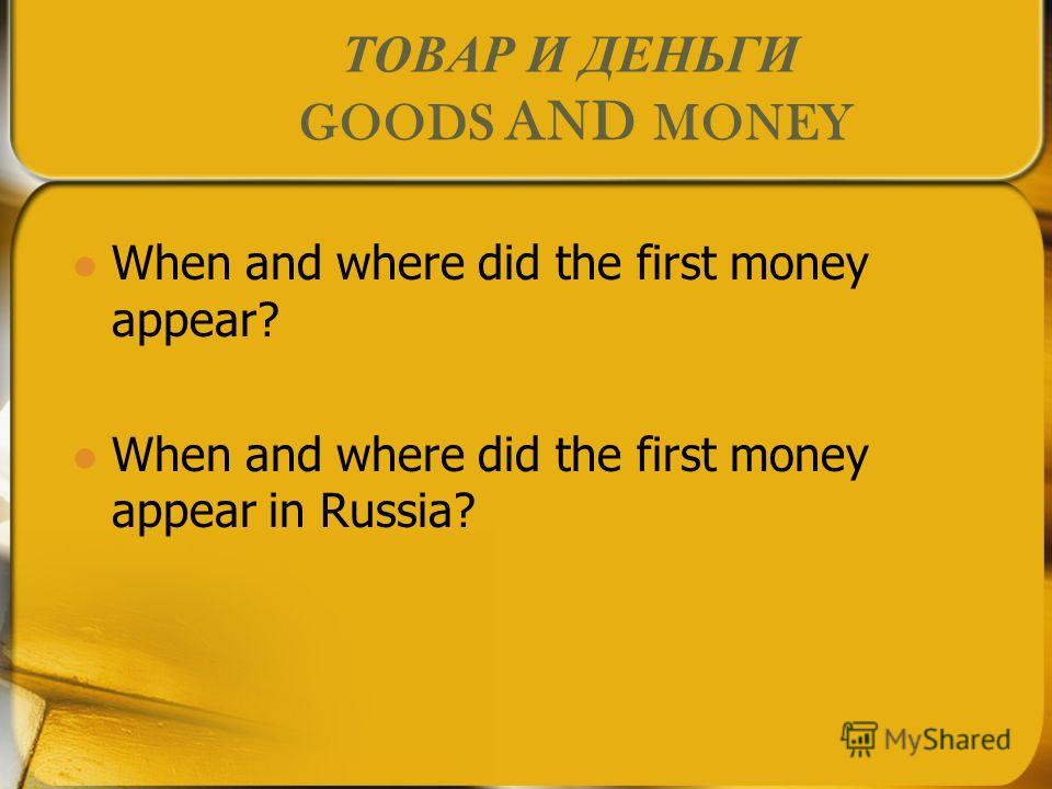 ТОВАР И ДЕНЬГИ GOODS AND MONEY When and where did the first money appear? When and where did the first money appear in Russia?