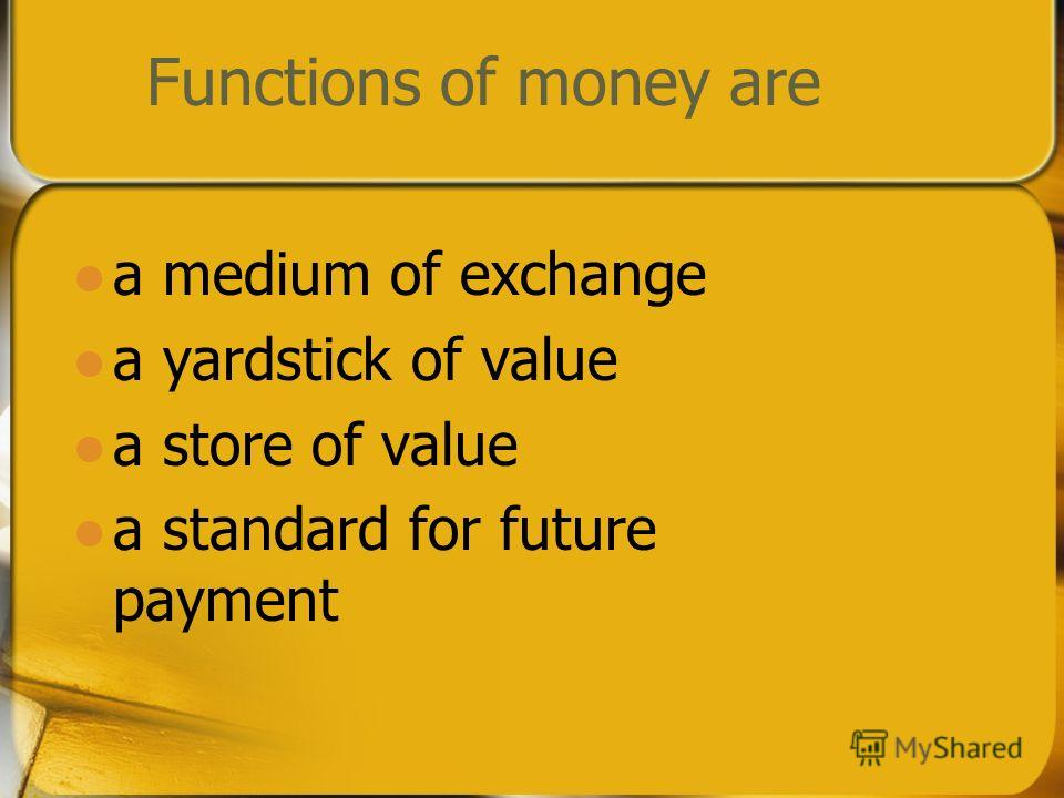 Functions of money are a medium of exchange a yardstick of value a store of value a standard for future payment
