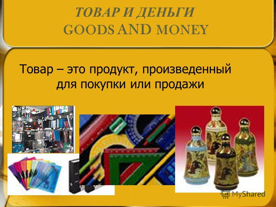 ТОВАР И ДЕНЬГИ GOODS AND MONEY Товар – это продукт, произведенный для покупки или продажи