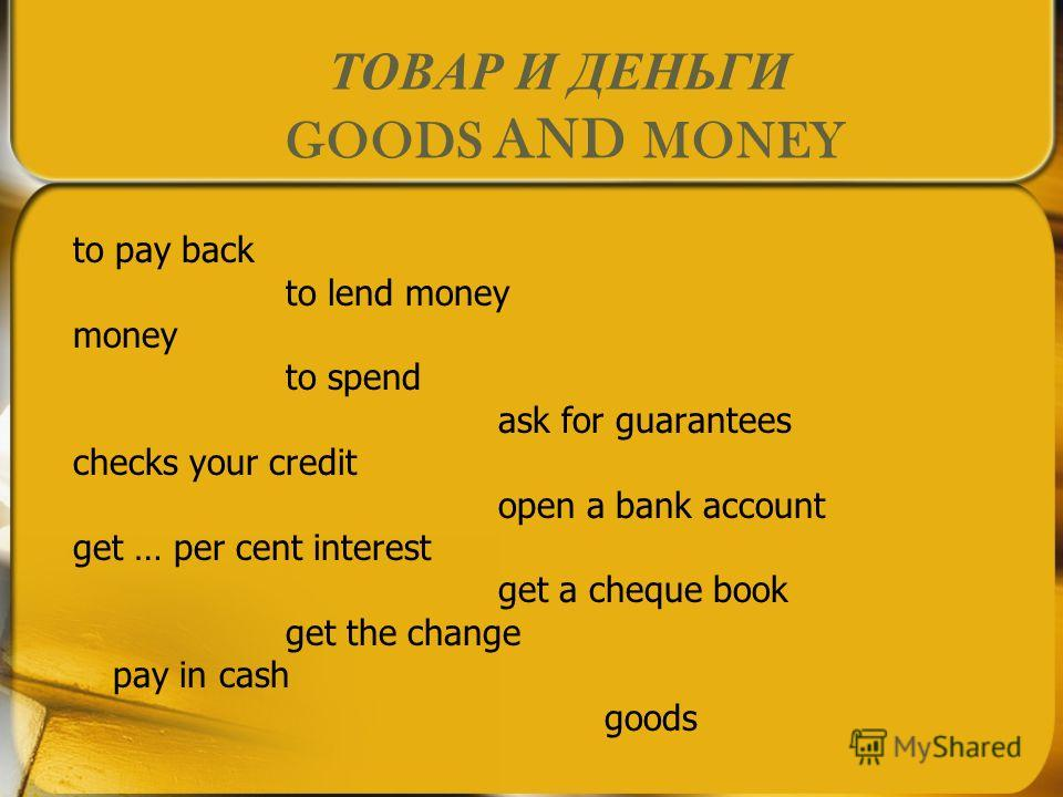 ТОВАР И ДЕНЬГИ GOODS AND MONEY to pay back to lend money money to spend ask for guarantees checks your credit open a bank account get … per cent interest get a cheque book get the change pay in cash goods