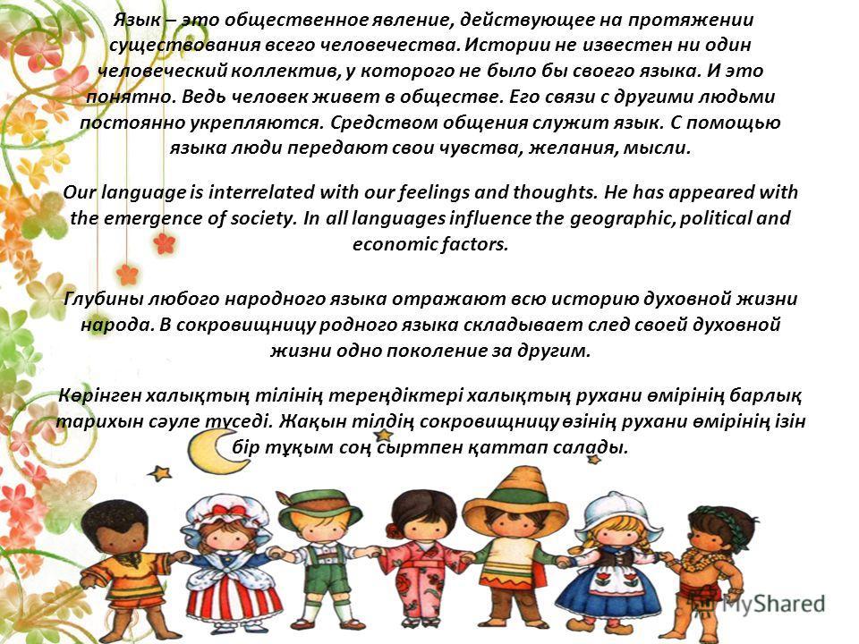 Язык – это общественное явление, действующее на протяжении существования всего человечества. Истории не известен ни один человеческий коллектив, у которого не было бы своего языка. И это понятно. Ведь человек живет в обществе. Его связи с другими люд