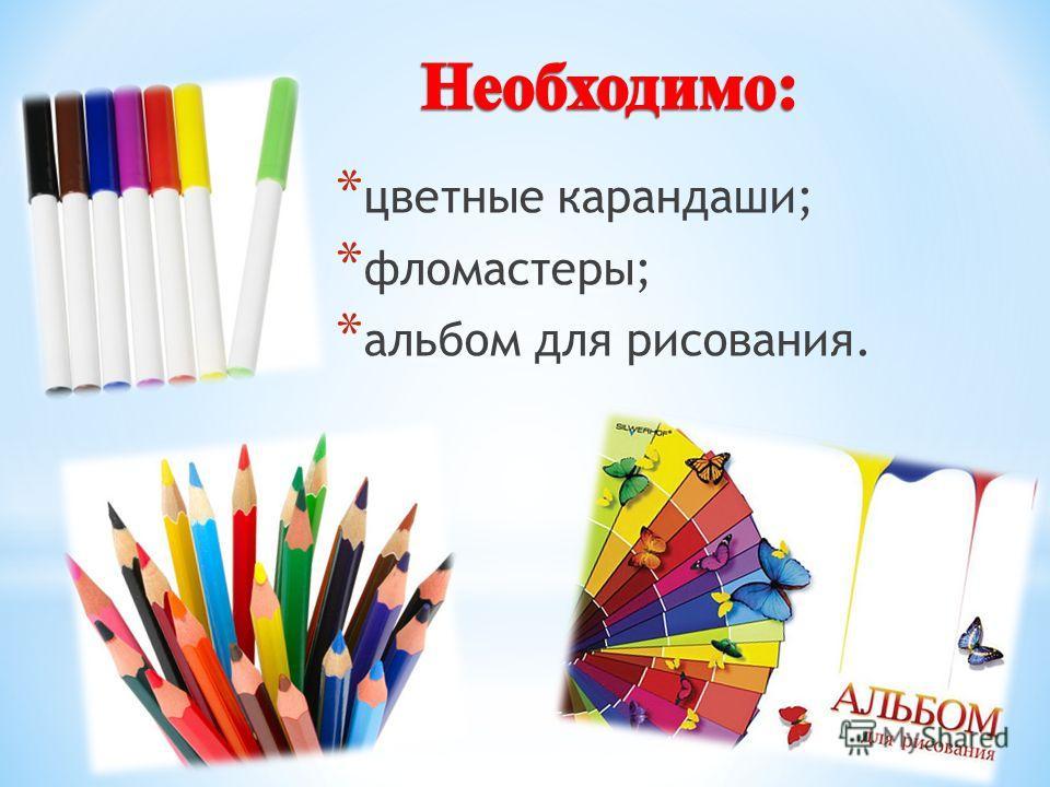 * цветные карандаши; * фломастеры; * альбом для рисования.