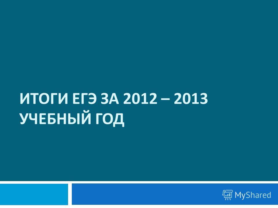 ИТОГИ ЕГЭ ЗА 2012 – 2013 УЧЕБНЫЙ ГОД