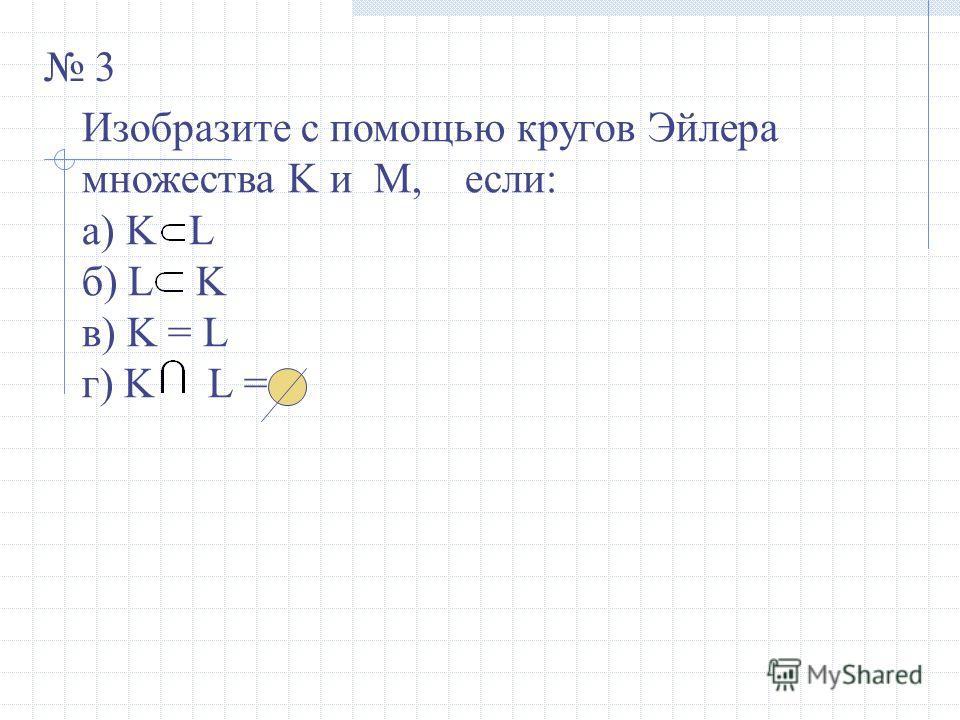3 Изобразите с помощью кругов Эйлера множества K и M, если: а) K L б) L K в) K = L г) K L =