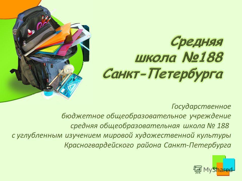 Государственное бюджетное общеобразовательное учреждение средняя общеобразовательная школа 188 с углубленным изучением мировой художественной культуры Красногвардейского района Санкт-Петербурга
