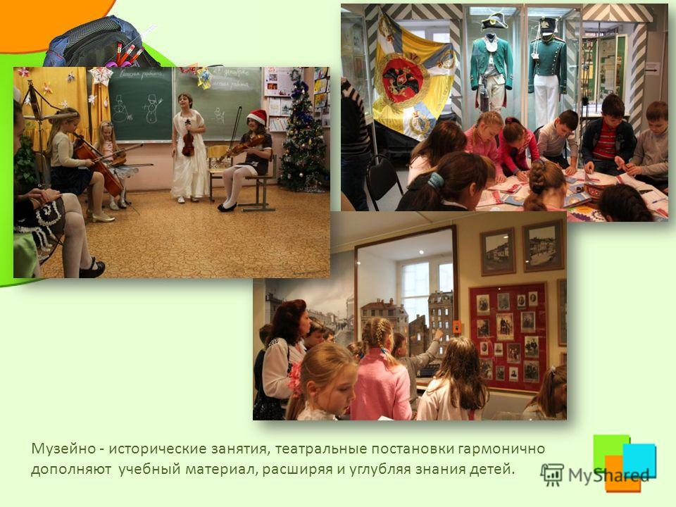 Музейно - исторические занятия, театральные постановки гармонично дополняют учебный материал, расширяя и углубляя знания детей.