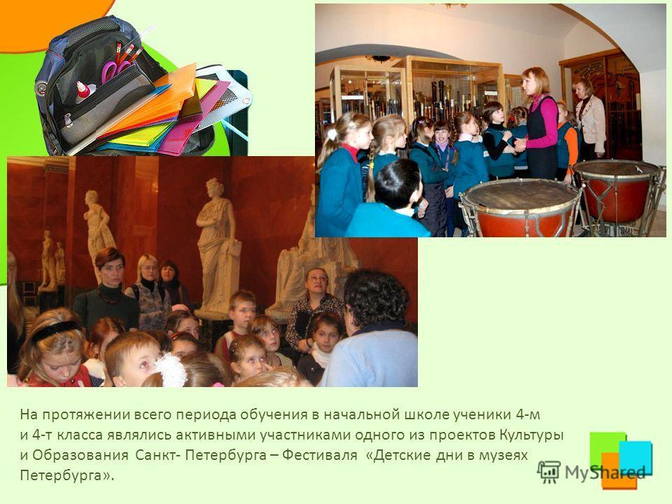 На протяжении всего периода обучения в начальной школе ученики 4-м и 4-т класса являлись активными участниками одного из проектов Культуры и Образования Санкт- Петербурга – Фестиваля «Детские дни в музеях Петербурга».