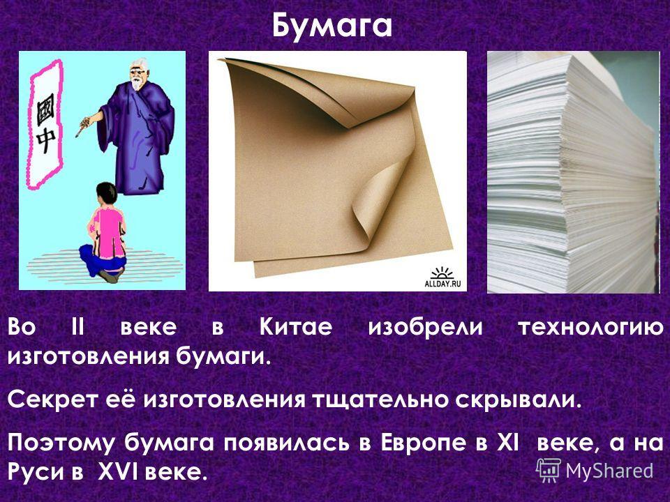 Бумага Во II веке в Китае изобрели технологию изготовления бумаги. Секрет её изготовления тщательно скрывали. Поэтому бумага появилась в Европе в XI веке, а на Руси в XVI веке.