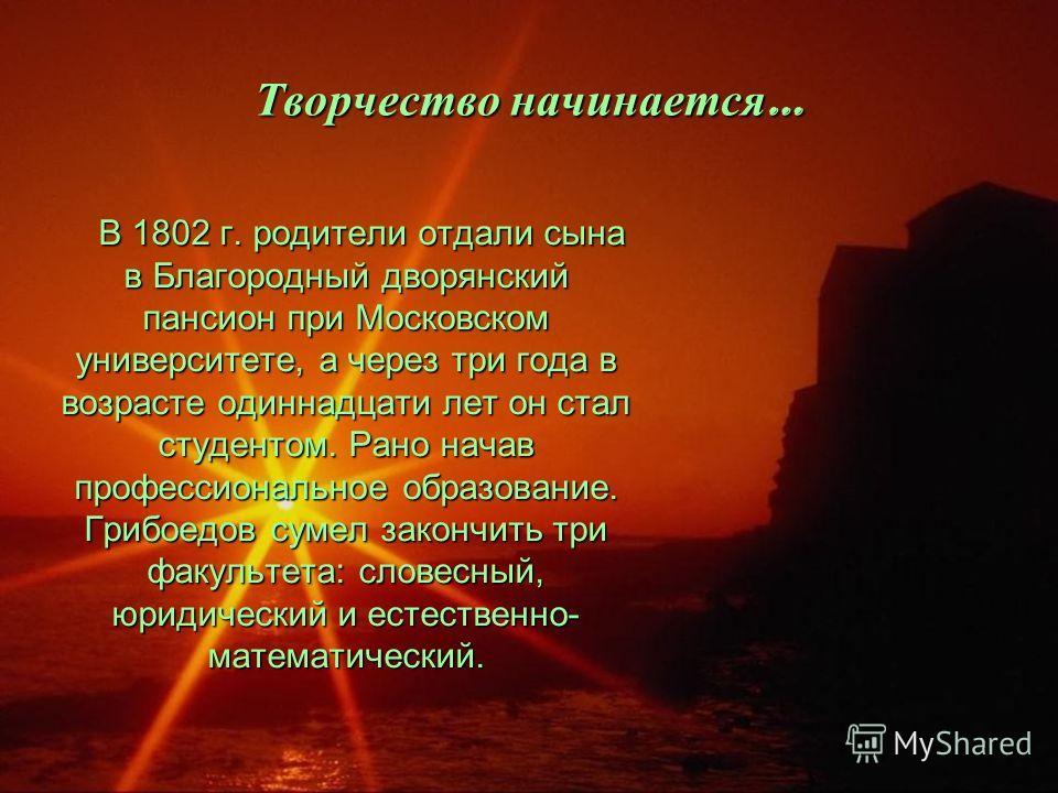 Творчество начинается … В 1802 г. родители отдали сына в Благородный дворянский пансион при Московском университете, а через три года в возрасте одиннадцати лет он стал студентом. Рано начав профессиональное образование. Грибоедов сумел закончить три