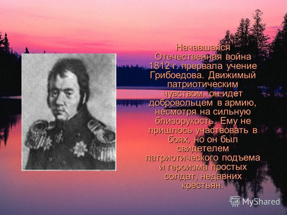 Начавшаяся Отечественная война 1812 г. прервала учение Грибоедова. Движимый патриотическим чувством, он идет добровольцем в армию, несмотря на сильную близорукость. Ему не пришлось участвовать в боях, но он был свидетелем патриотического подъема и ге