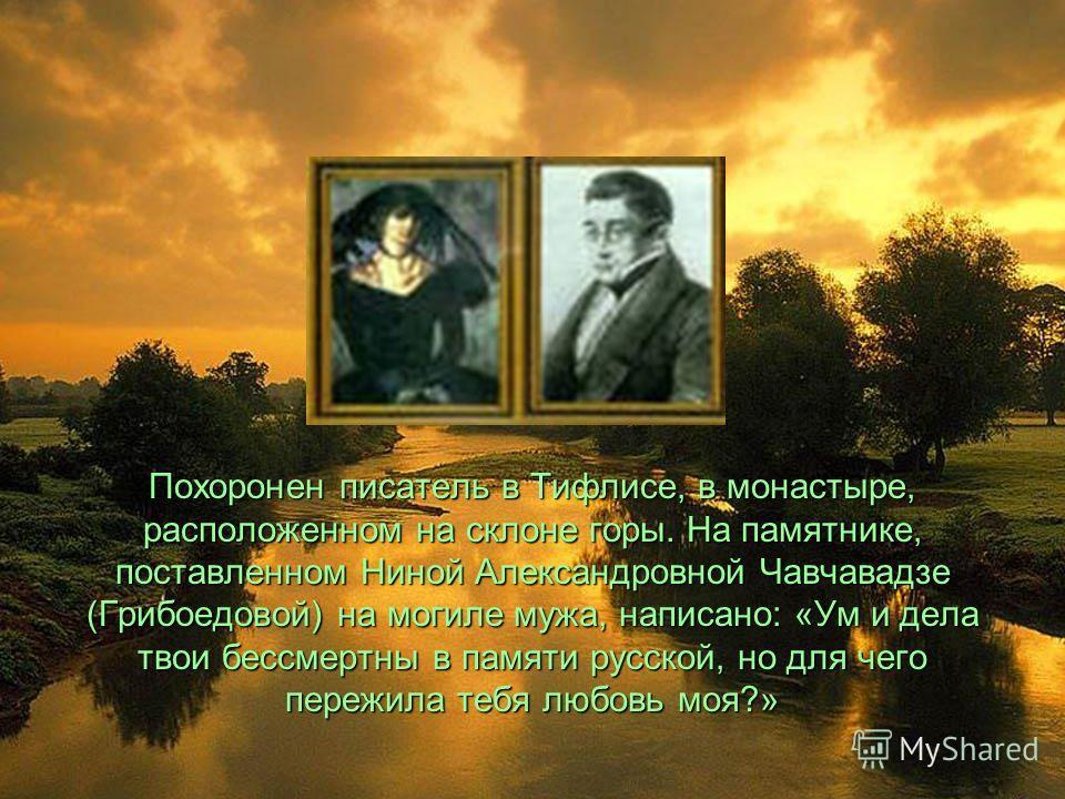 Похоронен писатель в Тифлисе, в монастыре, расположенном на склоне горы. На памятнике, поставленном Ниной Александровной Чавчавадзе (Грибоедовой) на могиле мужа, написано: «Ум и дела твои бессмертны в памяти русской, но для чего пережила тебя любовь