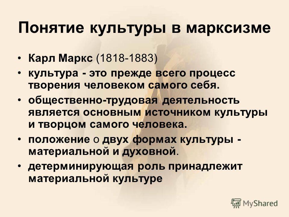 Понятие культуры в марксизме Карл Маркс (1818-1883) культура - это прежде всего процесс творения человеком самого себя. общественно-трудовая деятельность является основным источником культуры и творцом самого человека. положение о двух формах культур