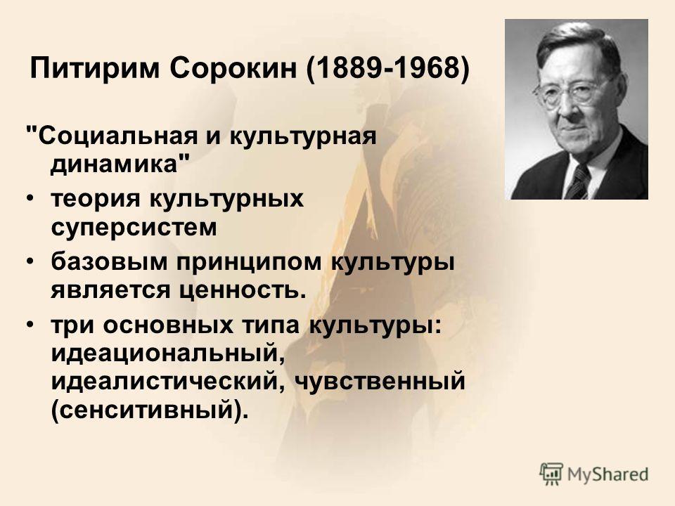 Питирим Сорокин (1889-1968) Социальная и культурная динамика теория культурных суперсистем базовым принципом культуры является ценность. три основных типа культуры: идеациональный, идеалистический, чувственный (сенситивный).