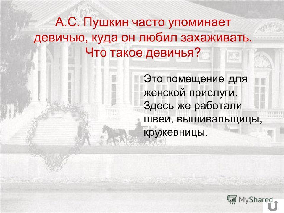 А.С. Пушкин часто упоминает девичью, куда он любил захаживать. Что такое девичья? Это помещение для женской прислуги. Здесь же работали швеи, вышивальщицы, кружевницы.
